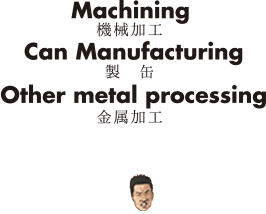 Machining 機械加工 Can Manufacturing 製缶 Other metal processing 金属加工
